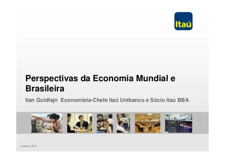 Perspectivas da Economia Mundial e   Brasileira   Ilan Goldfajn Economista-Chefe Itaú Unibanco e Sócio Itaú BBAoutubro, 2011