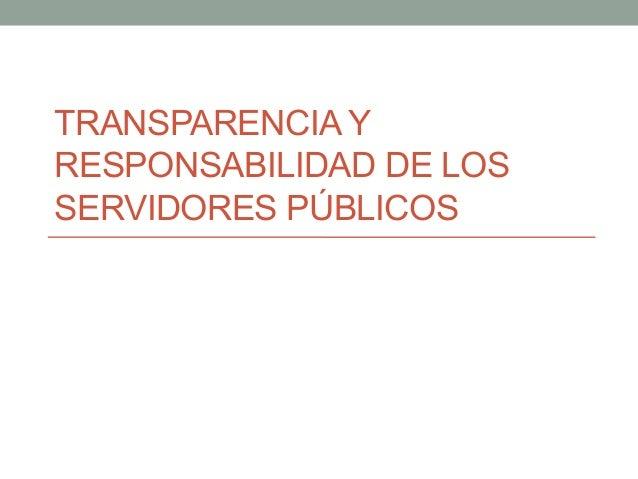 TRANSPARENCIA Y RESPONSABILIDAD DE LOS SERVIDORES PÚBLICOS