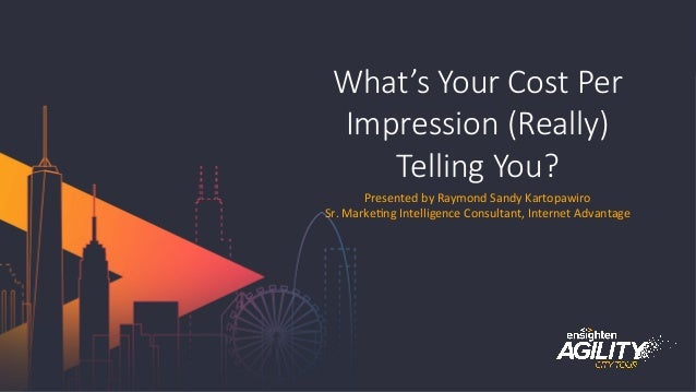 #agilitytour What's  Your  Cost  Per   Impression  (Really)   Telling  You? Presented	   by	   Raymond	   Sandy	   Kartopa...
