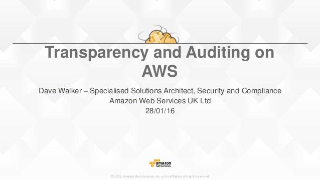 ©2015, Amazon Web Services, Inc. or its affiliates. All rights reserved Transparency and Auditing on AWS Dave Walker – Spe...
