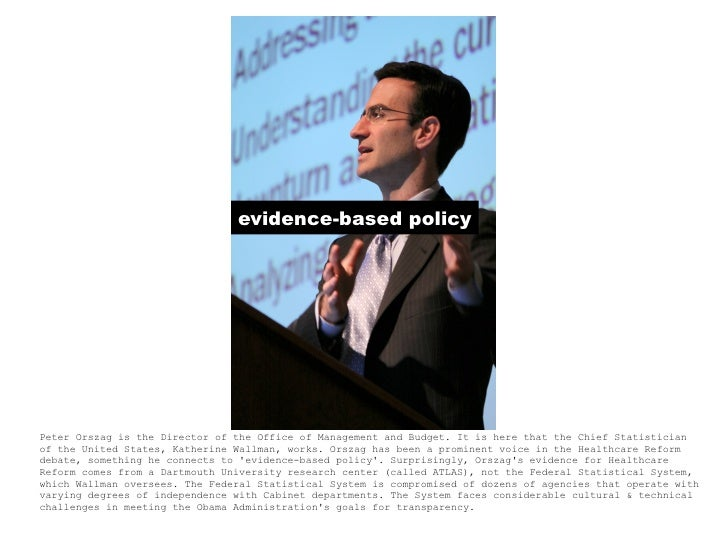 evidence-based policy     Peter Orszag is the Director of the Office of Management and Budget. It is here that the Chief S...