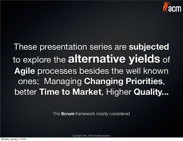 These presentation series are subjected          to explore the alternative yields of           Agile processes besides th...
