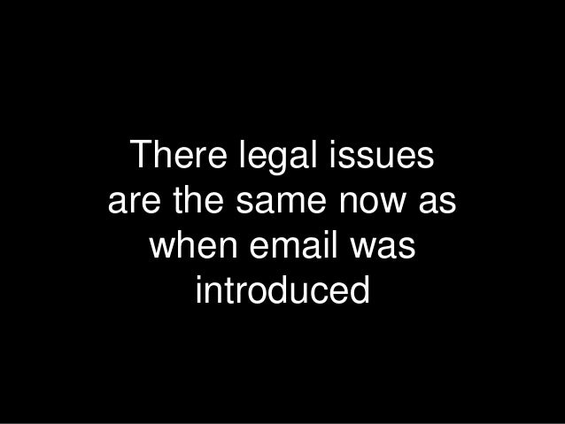 There legal issues are the same now as when email was introduced