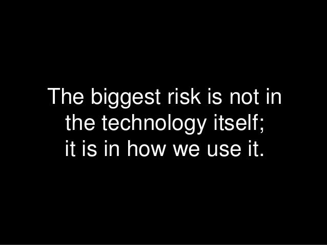 The biggest risk is not in the technology itself; it is in how we use it.