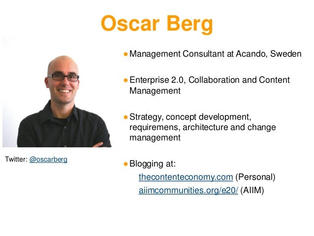 Twitter: @oscarberg ●Management Consultant at Acando, Sweden ●Enterprise 2.0, Collaboration and Content Management ●Strate...