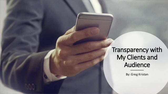 Transparency with My Clients and Audience By: Greg Kristan
