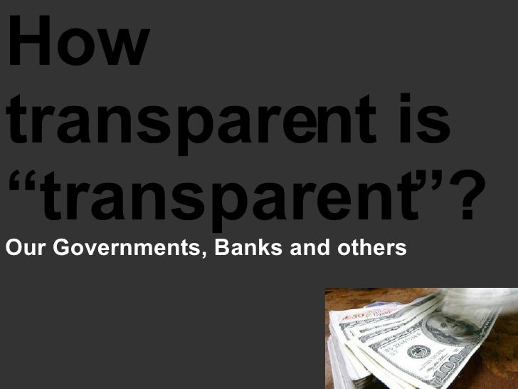 """How transparent is """"transparent""""?  Our Governments, Banks and others"""