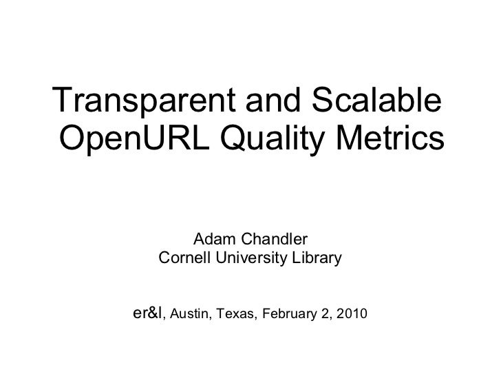 Transparent and Scalable  OpenURL Quality Metrics Adam Chandler Cornell University Library er&l , Austin, Texas, February ...