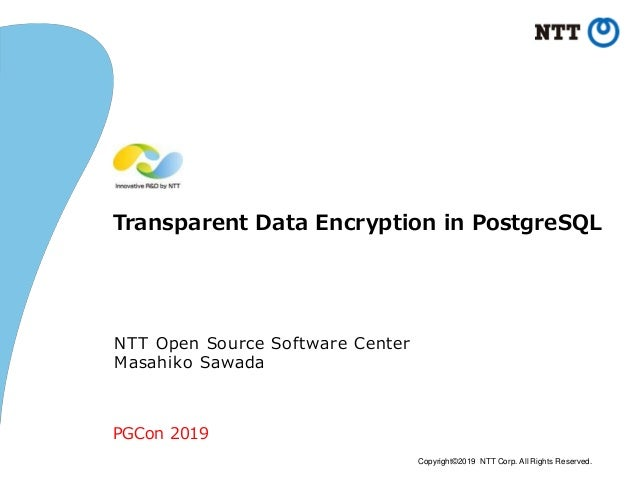 Copyright©2019 NTT Corp. All Rights Reserved. Transparent Data Encryption in PostgreSQL NTT Open Source Software Center Ma...