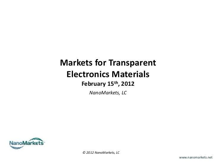 Markets for Transparent Electronics Materials     February 15th, 2012         NanoMarkets, LC     © 2012 NanoMarkets, LC  ...