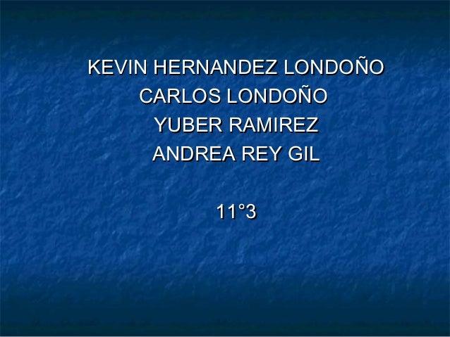 KEVIN HERNANDEZ LONDOÑOKEVIN HERNANDEZ LONDOÑOCARLOS LONDOÑOCARLOS LONDOÑOYUBER RAMIREZYUBER RAMIREZANDREA REY GILANDREA R...