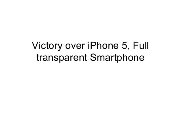 Victory over iPhone 5, Full transparent Smartphone