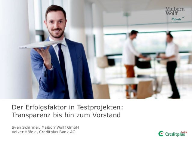 Der Erfolgsfaktor in Testprojekten: Transparenz bis hin zum Vorstand Sven Schirmer, MaibornWolff GmbH Volker Häfele, Credi...