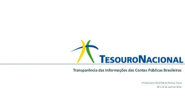 2º Seminário FGV/FMI de Política Fiscal 28 e 29 de abril de 2016 Transparência das Informações das Contas Públicas Brasile...