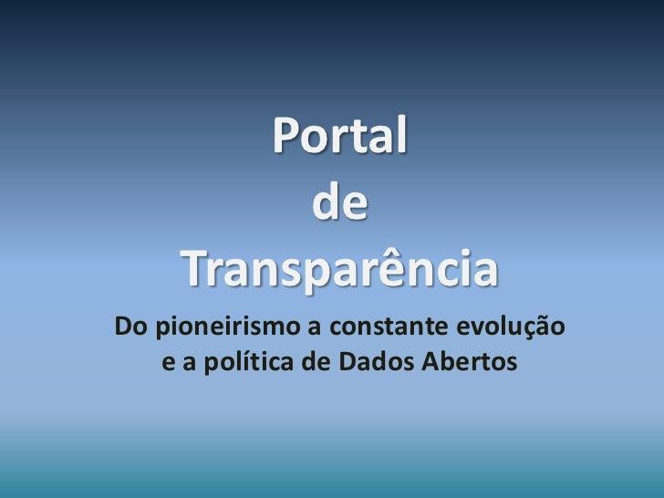 Portal          de     TransparênciaDo pioneirismo a constante evolução   e a política de Dados Abertos
