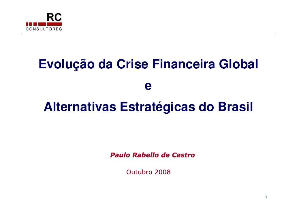 Evolução da Crise Financeira Global                     e Alternativas Estratégicas do Brasil              Paulo Rabello d...