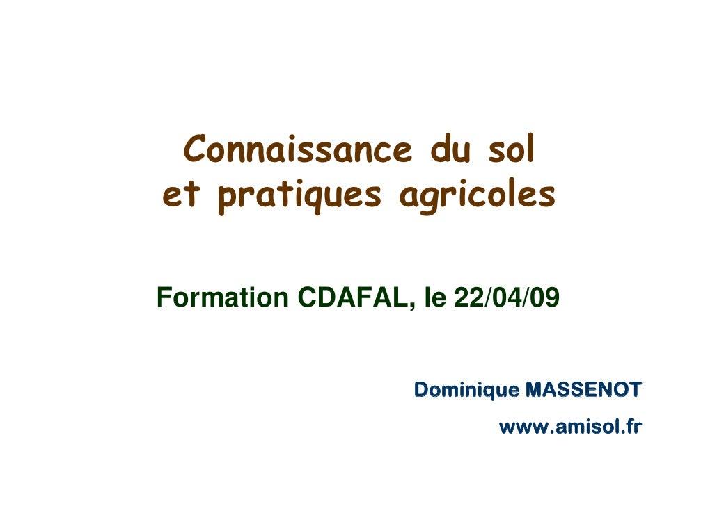 Connaissance du sol et pratiques agricoles  Formation CDAFAL, le 22/04/09                     Dominique MASSENOT          ...