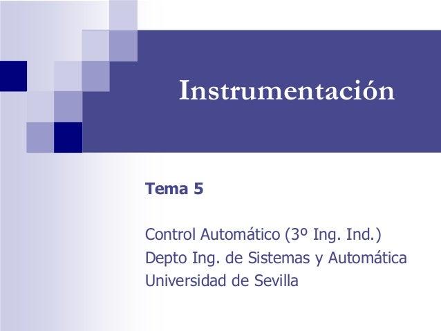Instrumentación Tema 5 Control Automático (3º Ing. Ind.) Depto Ing. de Sistemas y Automática Universidad de Sevilla