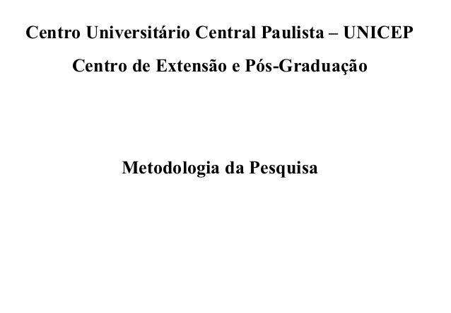 Centro Universitário Central Paulista – UNICEP     Centro de Extensão e Pós-Graduação           Metodologia da Pesquisa
