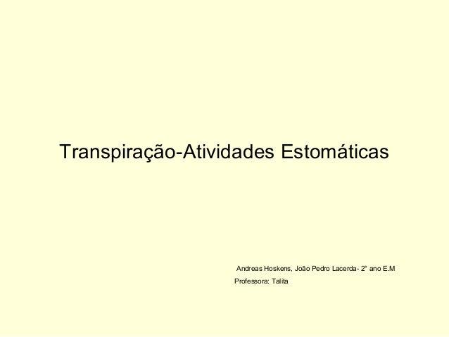 Transpiração-Atividades EstomáticasAndreas Hoskens, João Pedro Lacerda- 2° ano E.MProfessora: Talita