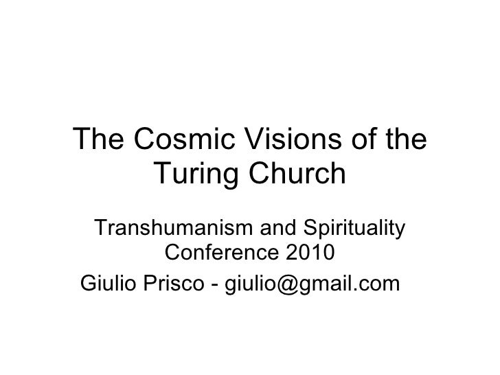 The Cosmic Visions of the Turing Church Transhumanism and Spirituality Conference 2010 Giulio Prisco - giulio@gmail.com