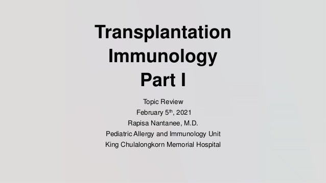 Transplantation Immunology Part I Topic Review February 5th, 2021 Rapisa Nantanee, M.D. Pediatric Allergy and Immunology U...