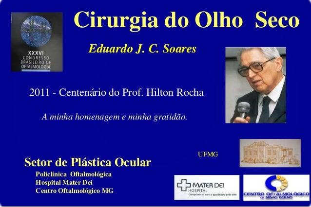 Cirurgia do Olho Seco Eduardo J. C. Soares 2011 - Centenário do Prof. Hilton Rocha A minha homenagem e minha gratidão. Pol...