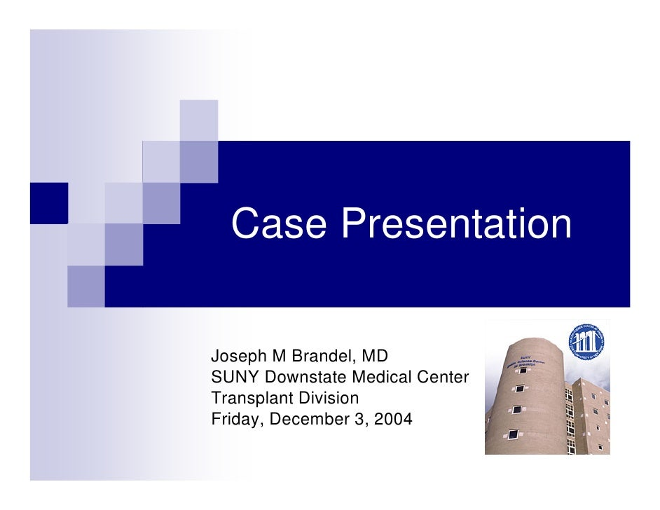 Case Presentation  Joseph M Brandel, MD SUNY Downstate Medical Center Transplant Division Friday, December 3, 2004