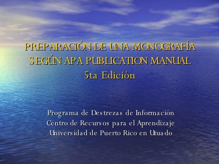 PREPARACIÓN DE UNA MONOGRAFÍA SEGÚN APA PUBLICATION MANUAL 5ta Edición Programa de Destrezas de Información Centro de Recu...