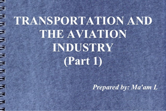 TRANSPORTATION AND THE AVIATION INDUSTRY (Part 1) Prepared by: Ma'am L