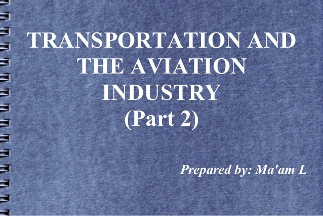 TRANSPORTATION AND THE AVIATION INDUSTRY (Part 2) Prepared by: Ma'am L