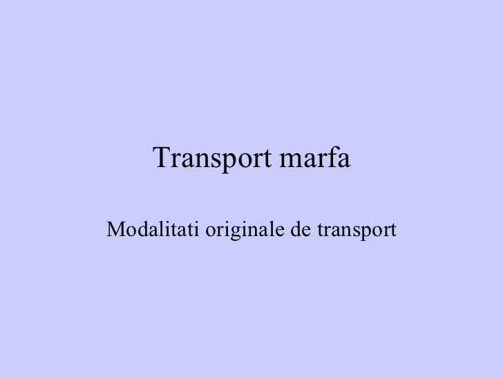 Transport marfa Modalitati originale de transport