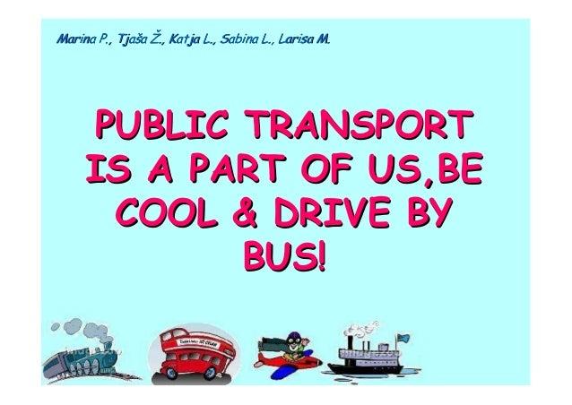 Marina P., Tjaša Ž., Katja L., Sabina L., Larisa M.     PUBLIC TRANSPORT     IS A PART OF US,BE      COOL & DRIVE BY      ...