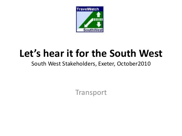 Let's hear it for the South West South West Stakeholders, Exeter, October2010 Transport
