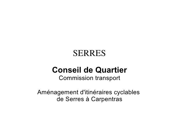 SERRES      Conseil de Quartier        Commission transport  Aménagement d'itinéraires cyclables      de Serres à Carpentr...