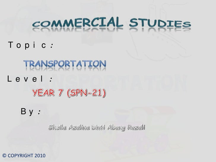 COMMERCIAL STUDIES<br />Topic:<br />TRANSPORTATION<br />Level:<br />YEAR 7 (SPN-21)<br />By:<br />Sheila AzalinabintiAbang...