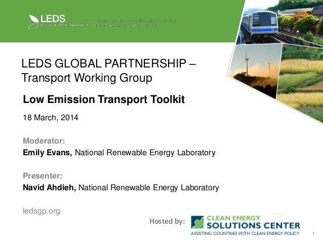 1 LEDS GLOBAL PARTNERSHIP – Transport Working Group Low Emission Transport Toolkit 18 March, 2014 Moderator: Emily Evans, ...