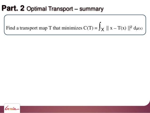 Part. 2 Optimal Transport summary Find a transport map T that minimizes C(T) = X    x T(x)   2 d (x)