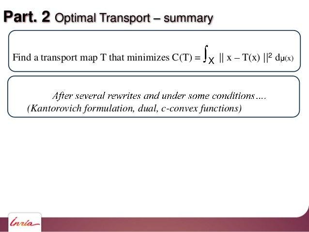 Part. 2 Optimal Transport summary Find a transport map T that minimizes C(T) = X    x T(x)   2 d (x) (Kantorovich formulat...