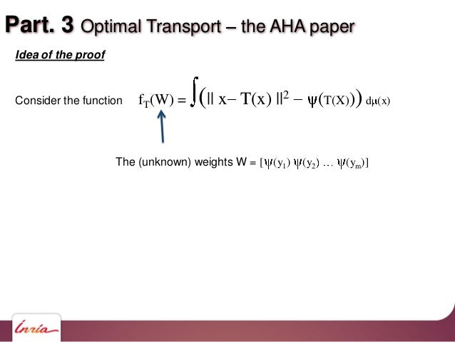 Part. 3 Optimal Transport the AHA paper Idea of the proof Consider the function fT(W) = (   x T(x)   2 (T(X)))d (x) The (u...