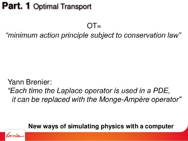 Part. 1 Optimal Transport OT= Yann Brenier: it can be replaced with the Monge-Ampère New ways of simulating physics with a...