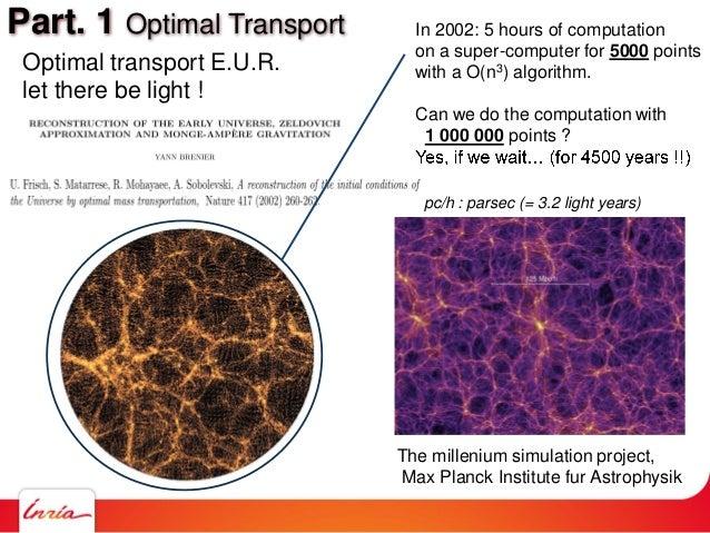 Part. 1 Optimal Transport Optimal transport E.U.R. let there be light ! The millenium simulation project, Max Planck Insti...