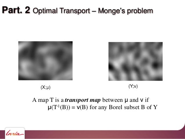 Part. 2 Optimal Transport problem A map T is a transport map between and if (T-1(B)) = (B) for any Borel subset B of Y (X;...