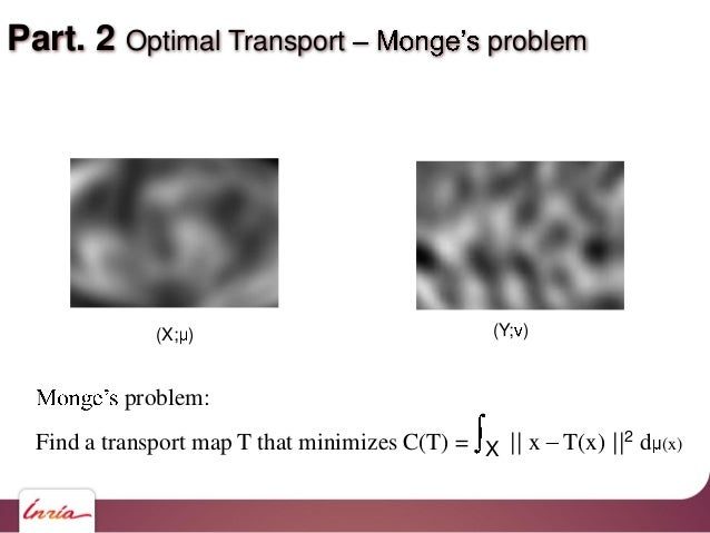 Part. 2 Optimal Transport problem problem: Find a transport map T that minimizes C(T) = X    x T(x)   2 d (x) (X; ) (Y; )