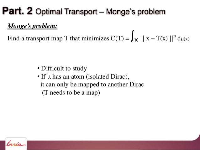 Part. 2 Optimal Transport problem problem: Find a transport map T that minimizes C(T) = X    x T(x)   2 d (x) Difficult to...