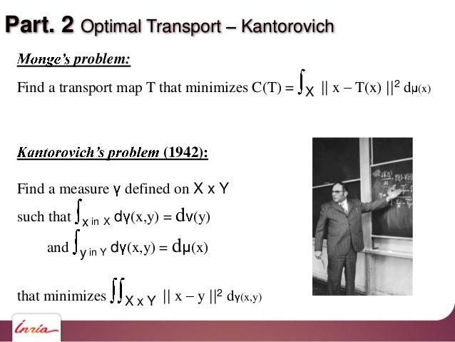 Part. 2 Optimal Transport Kantorovich problem: Find a transport map T that minimizes C(T) = X    x T(x)   2 d (x) (1942): ...