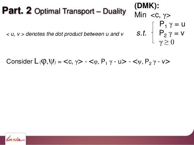 Part. 2 Optimal Transport Duality Consider L( , ) = <c, > - < , P1 - u> - < , P2 - v> (DMK): Min <c, > P1 = u s.t. P2 = v<...