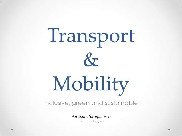 Transport     & Mobilityinclusive, green and sustainable         Anupam Saraph, Ph.D.,             Future Designer