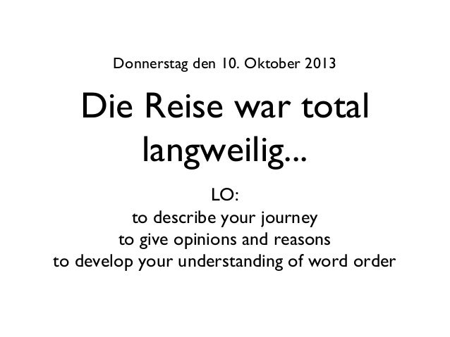 Die Reise war total langweilig... Donnerstag den 10. Oktober 2013 LO: to describe your journey to give opinions and reason...