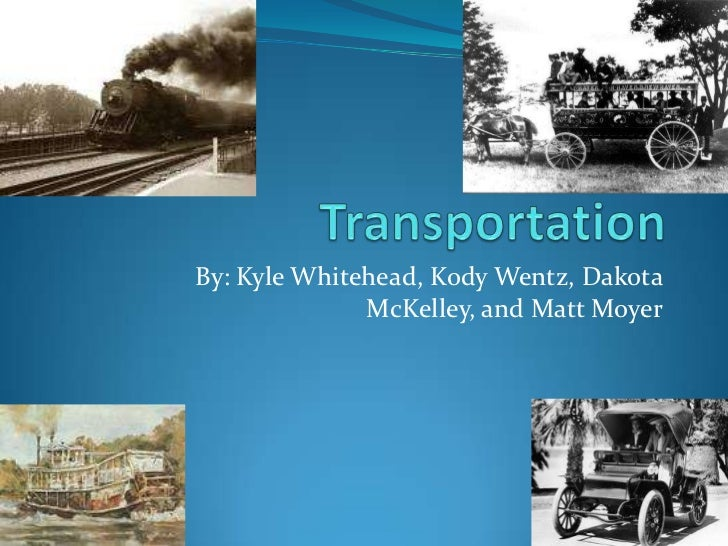 Transportation<br />By: Kyle Whitehead, Kody Wentz, Dakota McKelley, and Matt Moyer<br />
